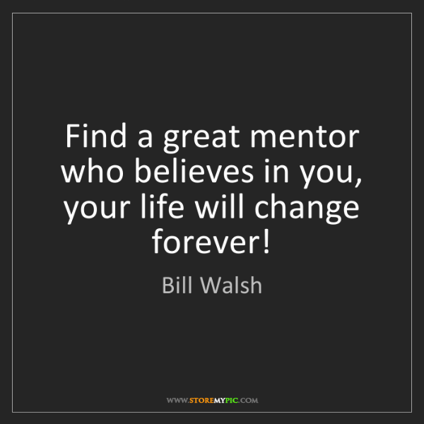Bill Walsh: Find a great mentor who believes in you, your life will...