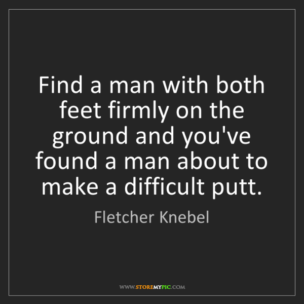 Fletcher Knebel: Find a man with both feet firmly on the ground and you've...