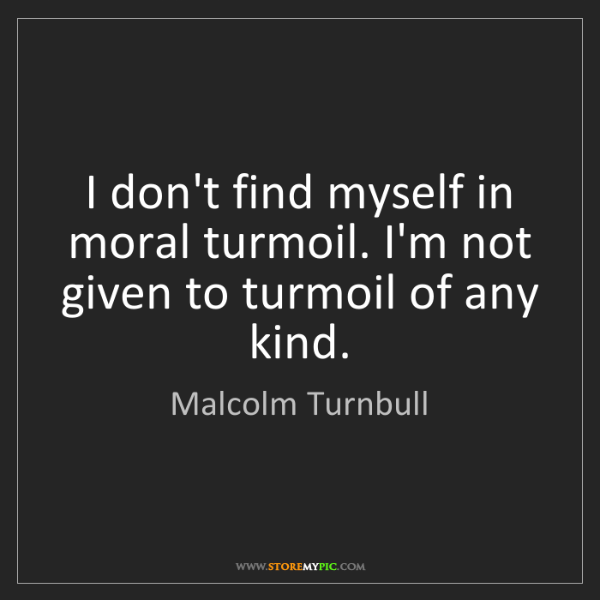 Malcolm Turnbull: I don't find myself in moral turmoil. I'm not given to...