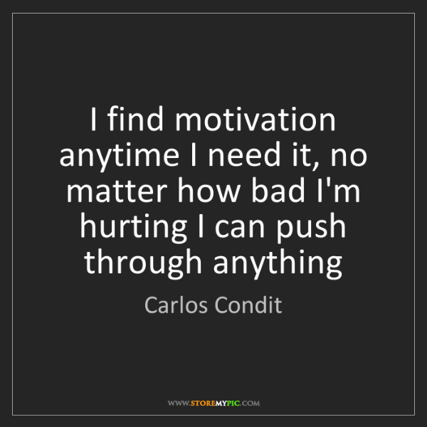 Carlos Condit: I find motivation anytime I need it, no matter how bad...
