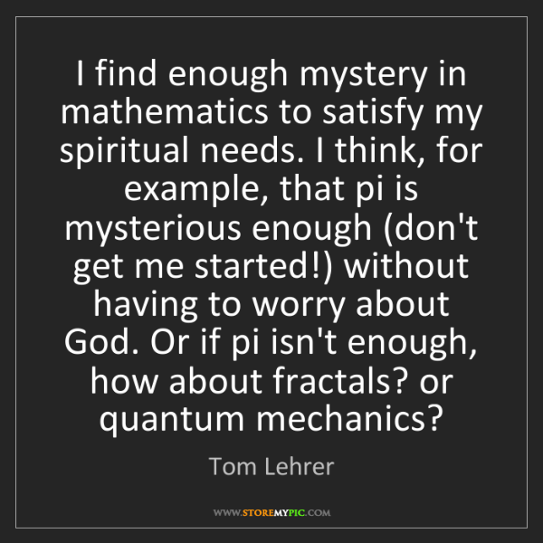 Tom Lehrer: I find enough mystery in mathematics to satisfy my spiritual...