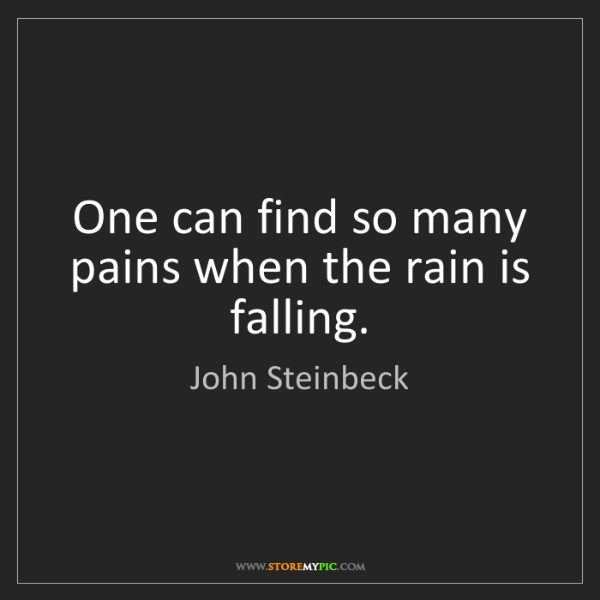 John Steinbeck: One can find so many pains when the rain is falling.