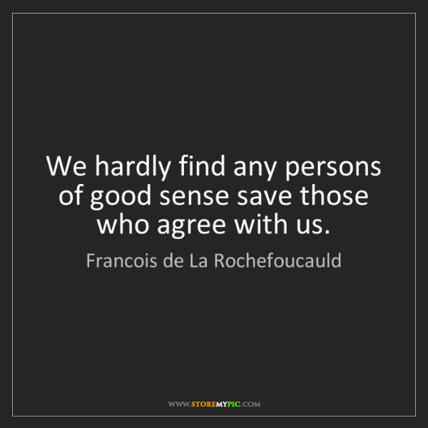Francois de La Rochefoucauld: We hardly find any persons of good sense save those who...
