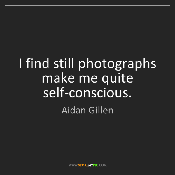 Aidan Gillen: I find still photographs make me quite self-conscious.