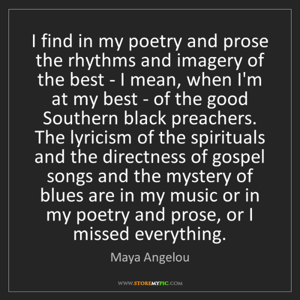 Maya Angelou: I find in my poetry and prose the rhythms and imagery...