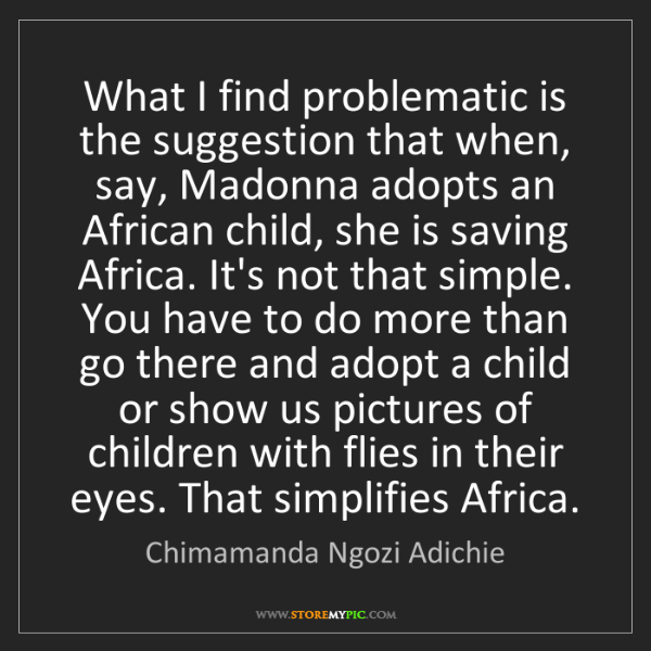 Chimamanda Ngozi Adichie: What I find problematic is the suggestion that when,...