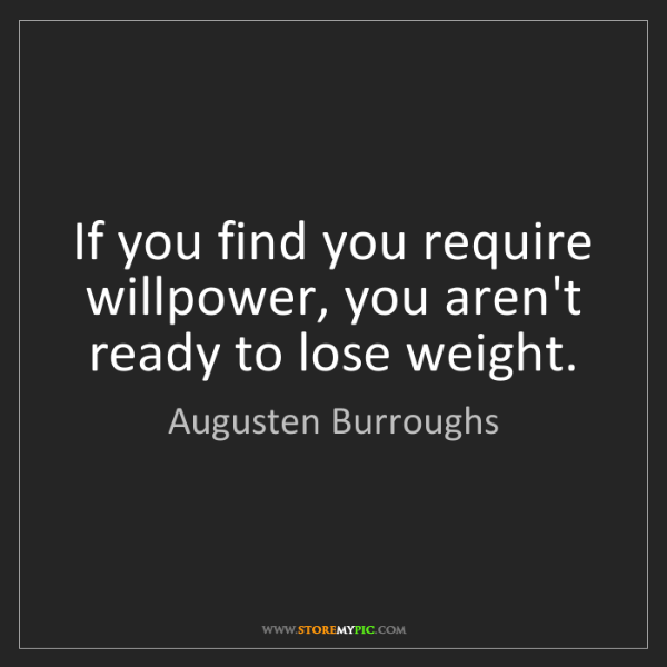 Augusten Burroughs: If you find you require willpower, you aren't ready to...
