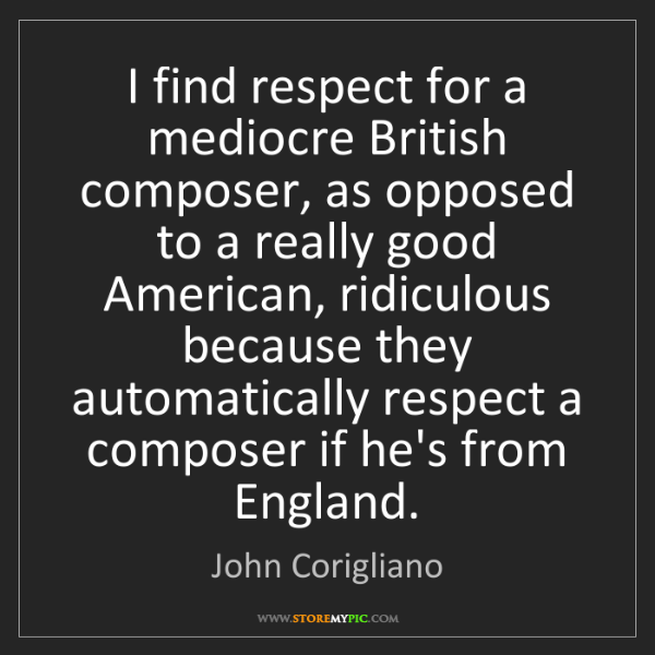 John Corigliano: I find respect for a mediocre British composer, as opposed...