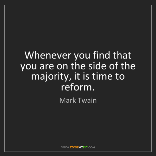 Mark Twain: Whenever you find that you are on the side of the majority,...
