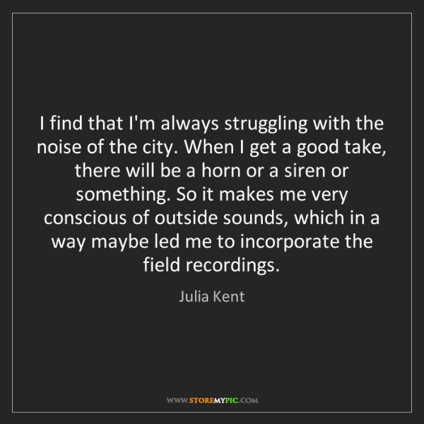Julia Kent: I find that I'm always struggling with the noise of the...
