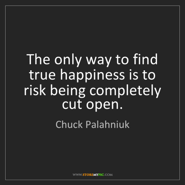 Chuck Palahniuk: The only way to find true happiness is to risk being...