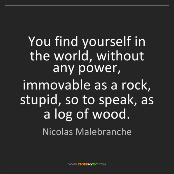 Nicolas Malebranche: You find yourself in the world, without any power, immovable...