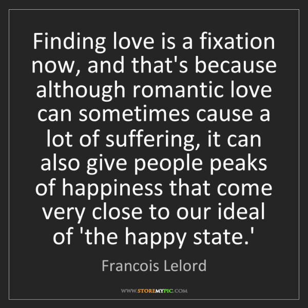Francois Lelord: Finding love is a fixation now, and that's because although...