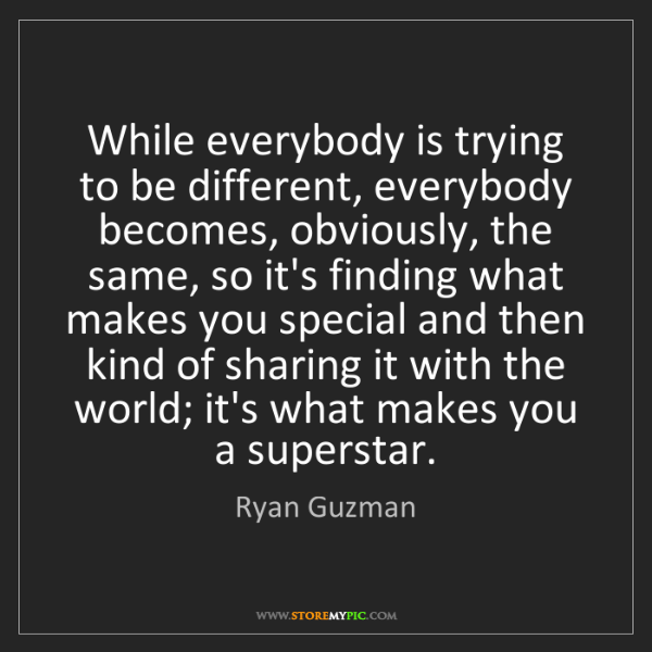 Ryan Guzman: While everybody is trying to be different, everybody...