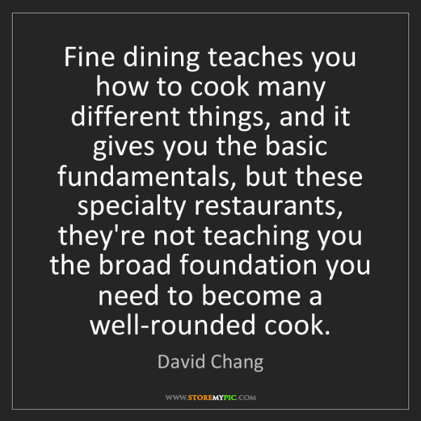 David Chang: Fine dining teaches you how to cook many different things,...