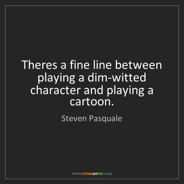 Steven Pasquale: Theres a fine line between playing a dim-witted character...