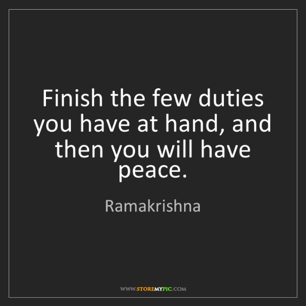 Ramakrishna: Finish the few duties you have at hand, and then you...