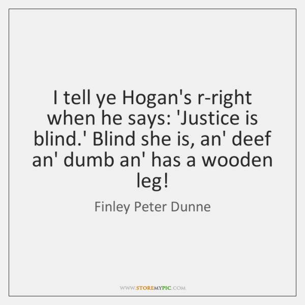 I tell ye Hogan's r-right when he says: 'Justice is blind.' ...