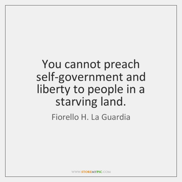 You cannot preach self-government and liberty to people in a starving land.