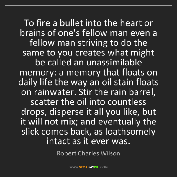 Robert Charles Wilson: To fire a bullet into the heart or brains of one's fellow...