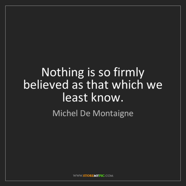 Michel De Montaigne: Nothing is so firmly believed as that which we least...