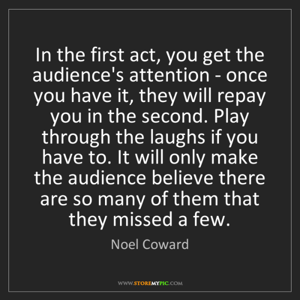 Noel Coward: In the first act, you get the audience's attention -...
