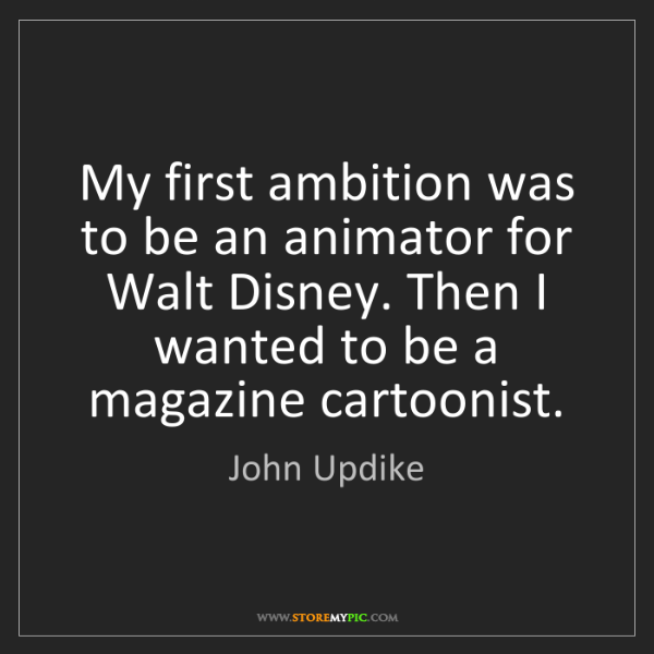 John Updike: My first ambition was to be an animator for Walt Disney....