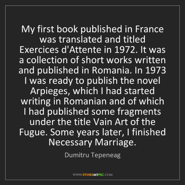 Dumitru Tepeneag: My first book published in France was translated and...