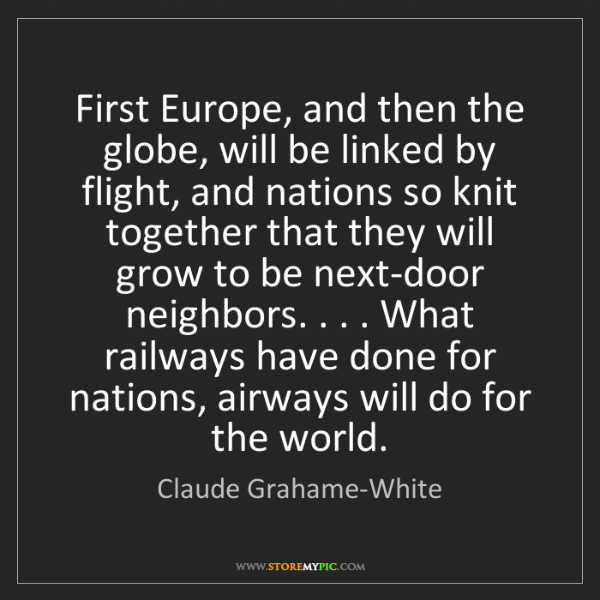 Claude Grahame-White: First Europe, and then the globe, will be linked by flight,...