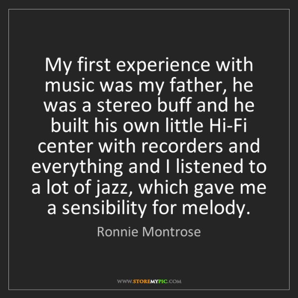 Ronnie Montrose: My first experience with music was my father, he was...