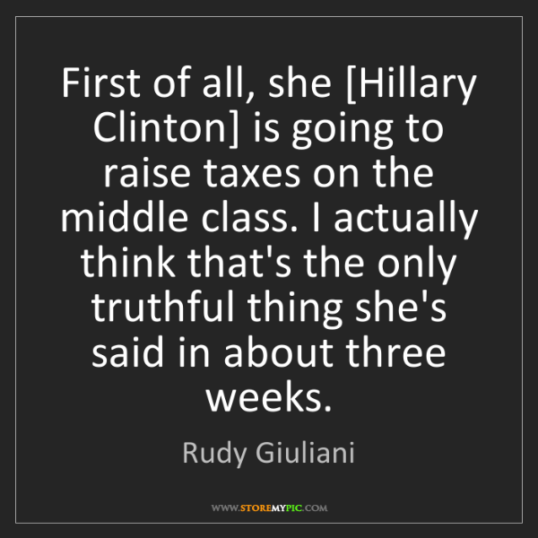 Rudy Giuliani: First of all, she [Hillary Clinton] is going to raise...