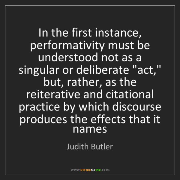 Judith Butler: In the first instance, performativity must be understood...