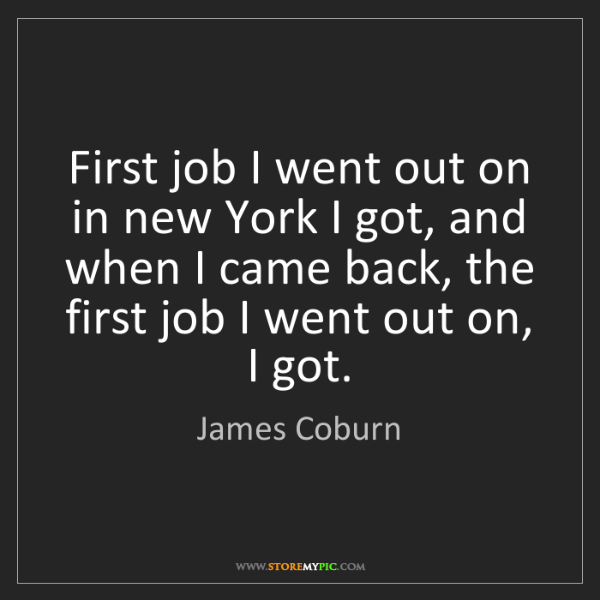 James Coburn: First job I went out on in new York I got, and when I...