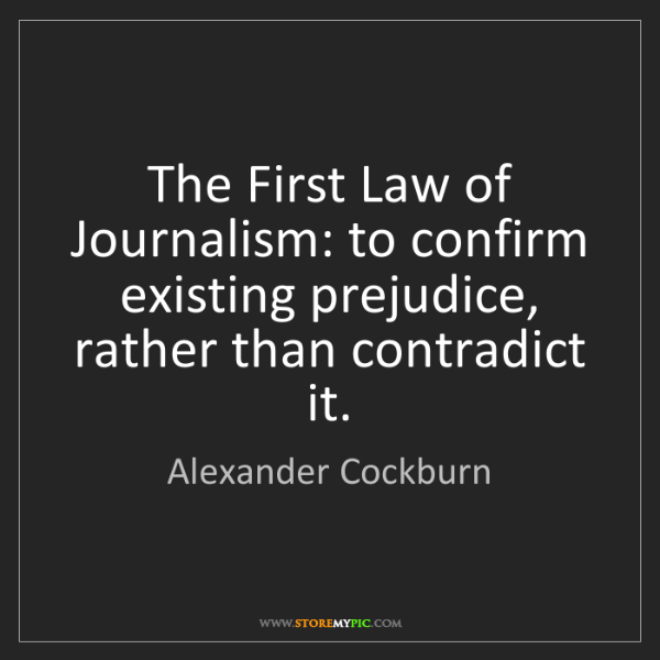 Alexander Cockburn: The First Law of Journalism: to confirm existing prejudice,...