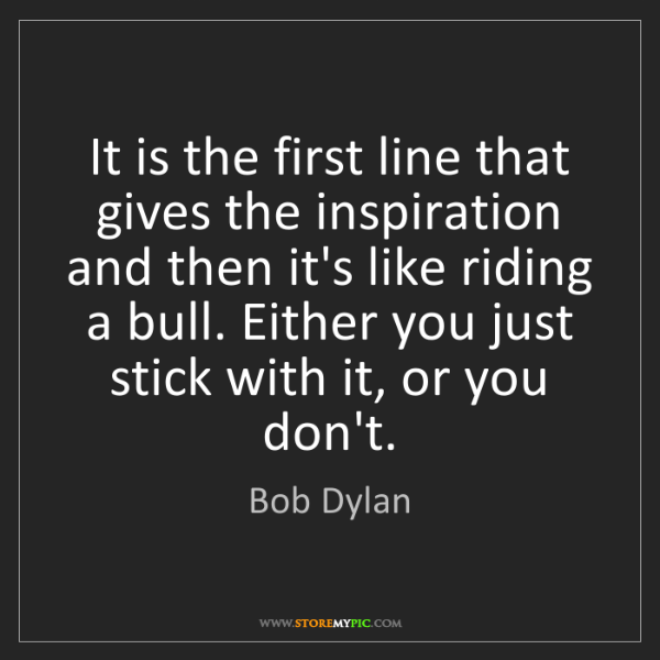 Bob Dylan: It is the first line that gives the inspiration and then...