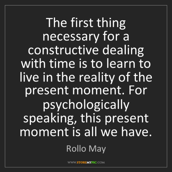 Rollo May: The first thing necessary for a constructive dealing...