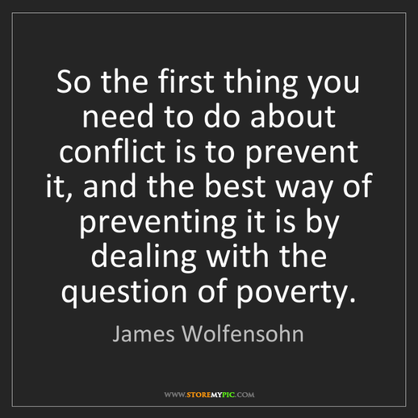 James Wolfensohn: So the first thing you need to do about conflict is to...