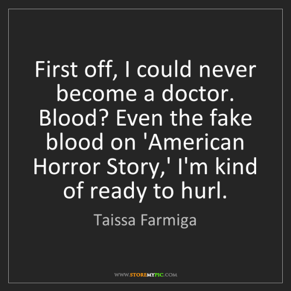 Taissa Farmiga: First off, I could never become a doctor. Blood? Even...