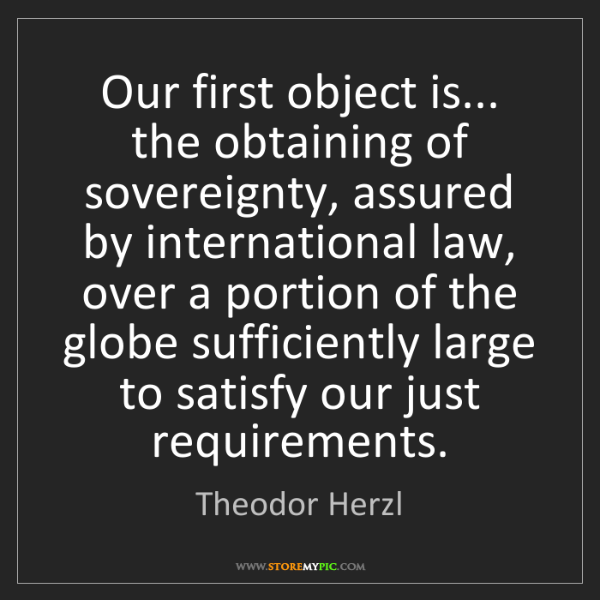 Theodor Herzl: Our first object is... the obtaining of sovereignty,...