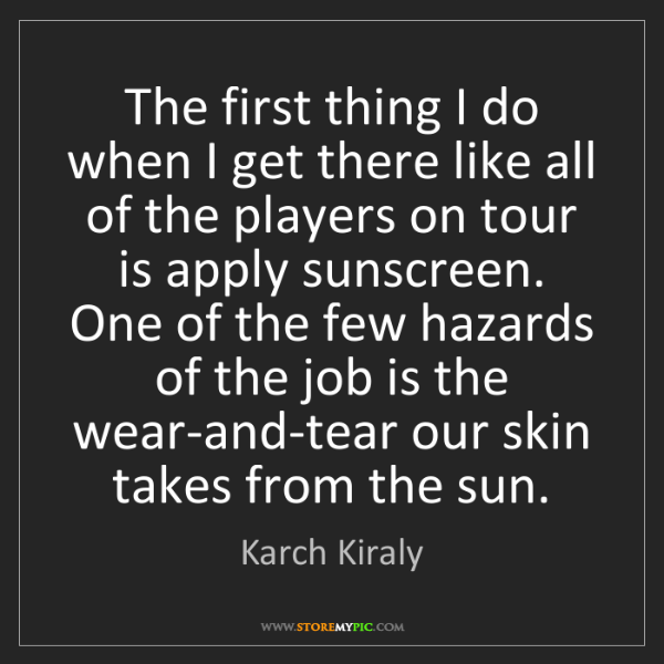 Karch Kiraly: The first thing I do when I get there like all of the...
