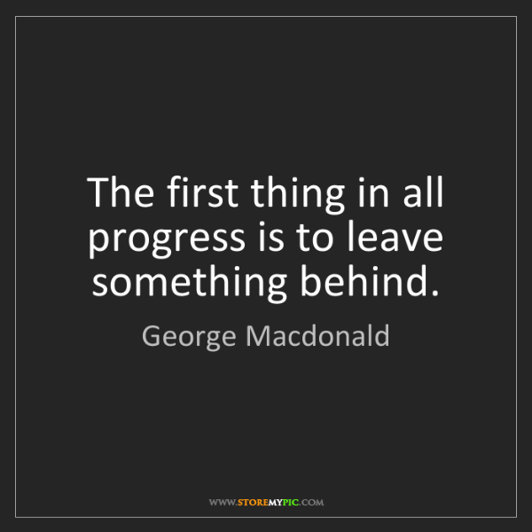 George Macdonald: The first thing in all progress is to leave something...