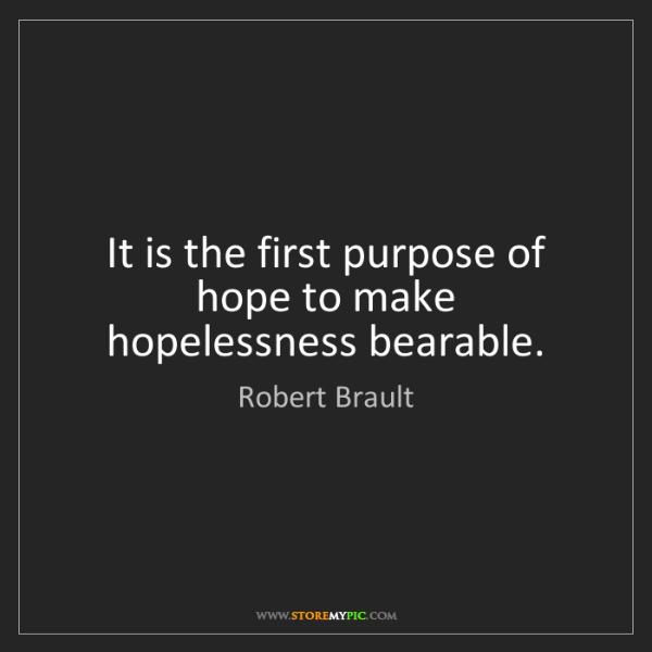 Robert Brault: It is the first purpose of hope to make hopelessness...