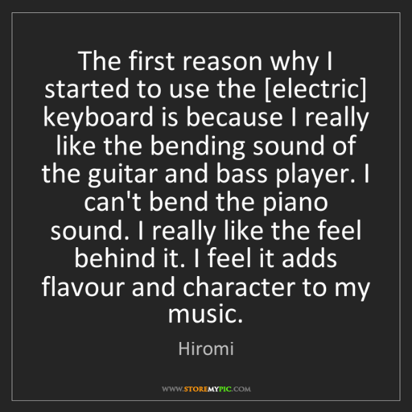 Hiromi: The first reason why I started to use the [electric]...