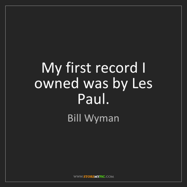 Bill Wyman: My first record I owned was by Les Paul.