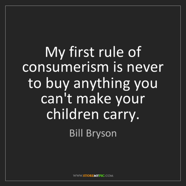 Bill Bryson: My first rule of consumerism is never to buy anything...