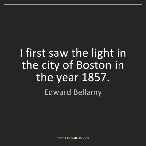 Edward Bellamy: I first saw the light in the city of Boston in the year...