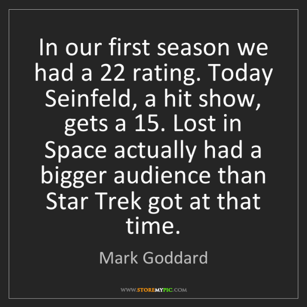 Mark Goddard: In our first season we had a 22 rating. Today Seinfeld,...