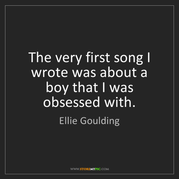 Ellie Goulding: The very first song I wrote was about a boy that I was...