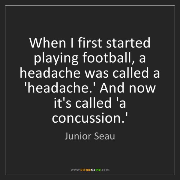 Junior Seau: When I first started playing football, a headache was...