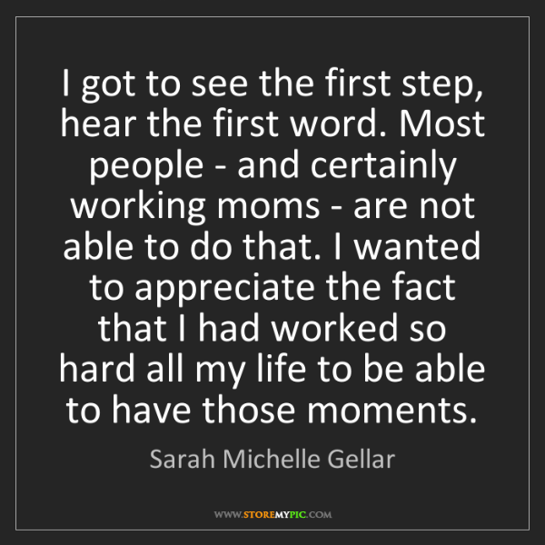 Sarah Michelle Gellar: I got to see the first step, hear the first word. Most...